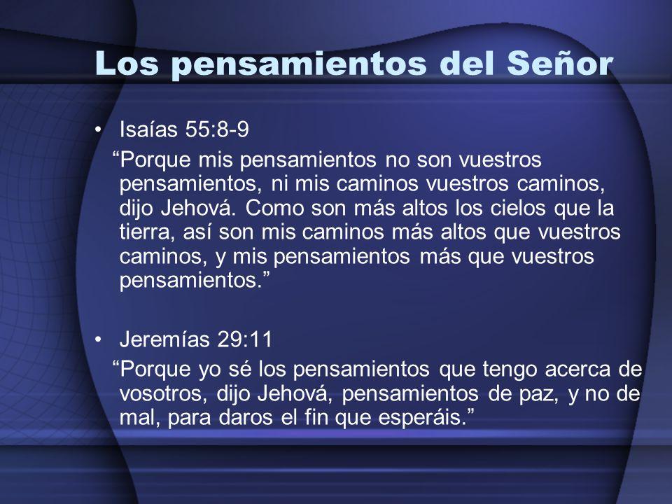 Los pensamientos del Señor Isaías 55:8-9 Porque mis pensamientos no son vuestros pensamientos, ni mis caminos vuestros caminos, dijo Jehová. Como son