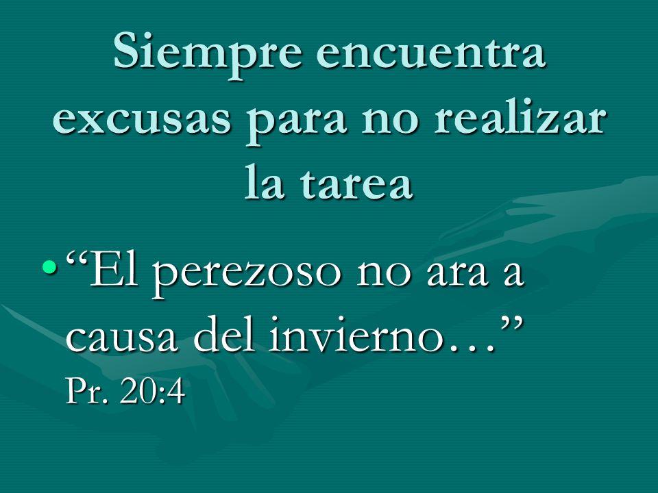 Siempre encuentra excusas para no realizar la tarea El perezoso no ara a causa del invierno… Pr. 20:4El perezoso no ara a causa del invierno… Pr. 20:4