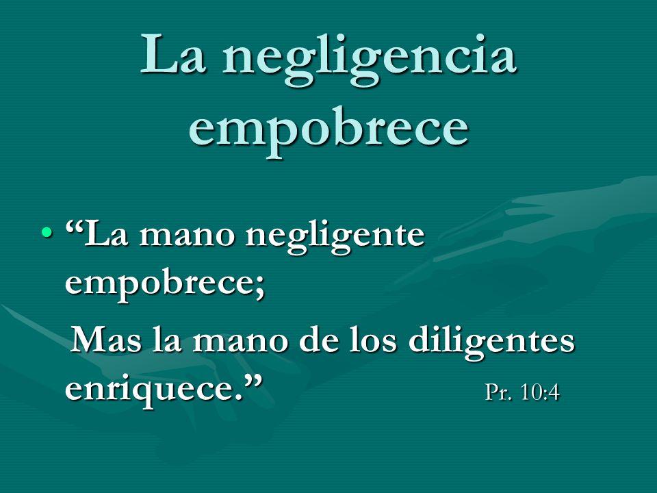 La negligencia empobrece La mano negligente empobrece;La mano negligente empobrece; Mas la mano de los diligentes enriquece. Pr. 10:4 Mas la mano de l
