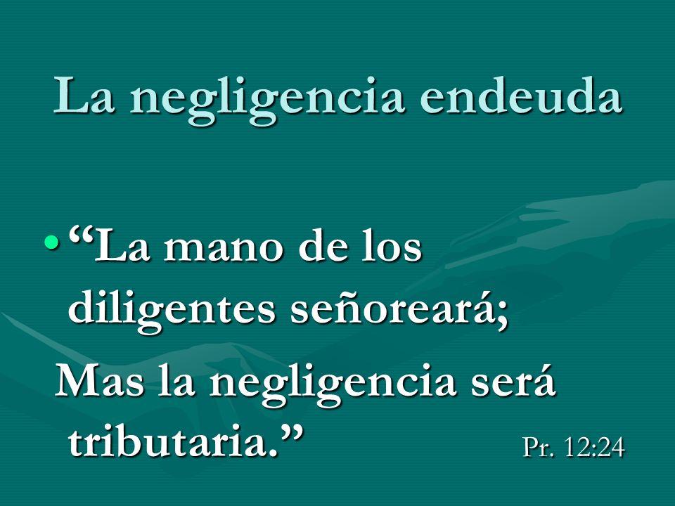 La negligencia endeuda La mano de los diligentes señoreará; La mano de los diligentes señoreará; Mas la negligencia será tributaria. Pr. 12:24 Mas la
