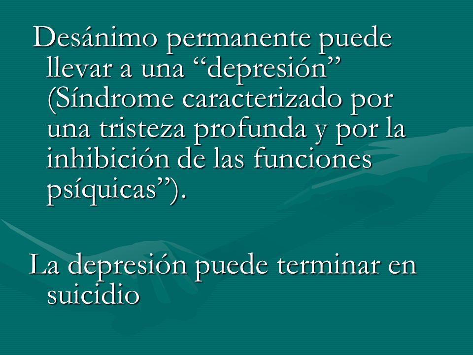 Desánimo permanente puede llevar a una depresión (Síndrome caracterizado por una tristeza profunda y por la inhibición de las funciones psíquicas). De