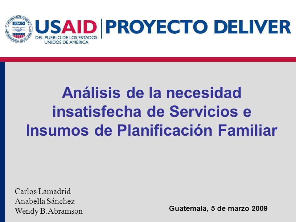 Guatemala, 5 de marzo 2009 Análisis de la necesidad insatisfecha de Servicios e Insumos de Planificación Familiar Carlos Lamadrid Anabella Sánchez Wen