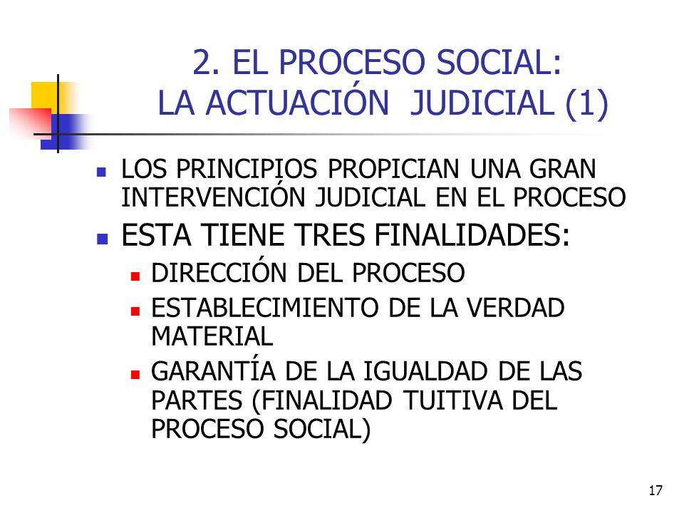 17 2. EL PROCESO SOCIAL: LA ACTUACIÓN JUDICIAL (1) LOS PRINCIPIOS PROPICIAN UNA GRAN INTERVENCIÓN JUDICIAL EN EL PROCESO ESTA TIENE TRES FINALIDADES: