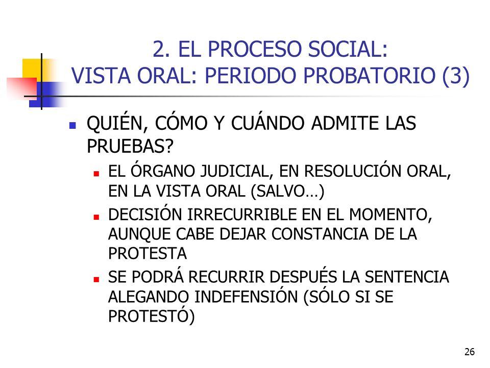 26 2. EL PROCESO SOCIAL: VISTA ORAL: PERIODO PROBATORIO (3) QUIÉN, CÓMO Y CUÁNDO ADMITE LAS PRUEBAS? EL ÓRGANO JUDICIAL, EN RESOLUCIÓN ORAL, EN LA VIS
