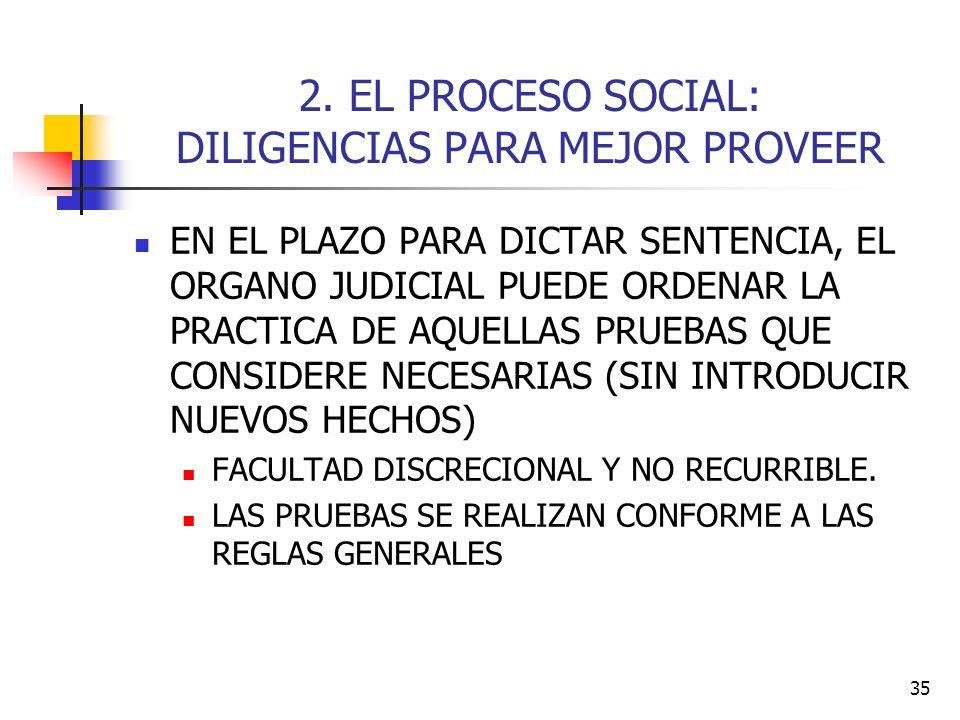 35 2. EL PROCESO SOCIAL: DILIGENCIAS PARA MEJOR PROVEER EN EL PLAZO PARA DICTAR SENTENCIA, EL ORGANO JUDICIAL PUEDE ORDENAR LA PRACTICA DE AQUELLAS PR