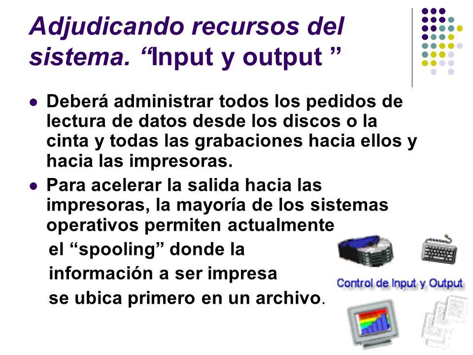 Adjudicando recursos del sistema. Input y output Deberá administrar todos los pedidos de lectura de datos desde los discos o la cinta y todas las grab
