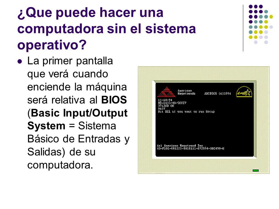 ¿Que puede hacer una computadora sin el sistema operativo? La primer pantalla que verá cuando enciende la máquina será relativa al BIOS (Basic Input/O