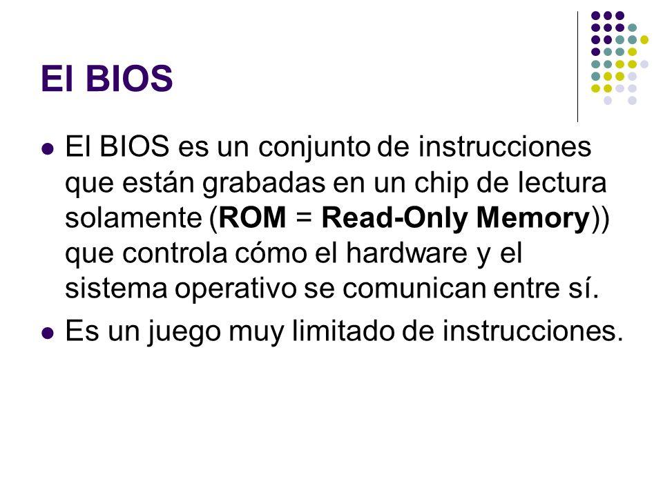 El BIOS El BIOS es un conjunto de instrucciones que están grabadas en un chip de lectura solamente (ROM = Read-Only Memory)) que controla cómo el hard