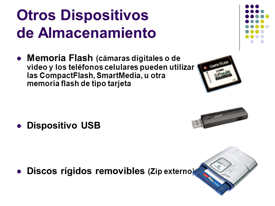 Otros Dispositivos de Almacenamiento Memoria Flash (cámaras digitales o de video y los teléfonos celulares pueden utilizar las CompactFlash, SmartMedi