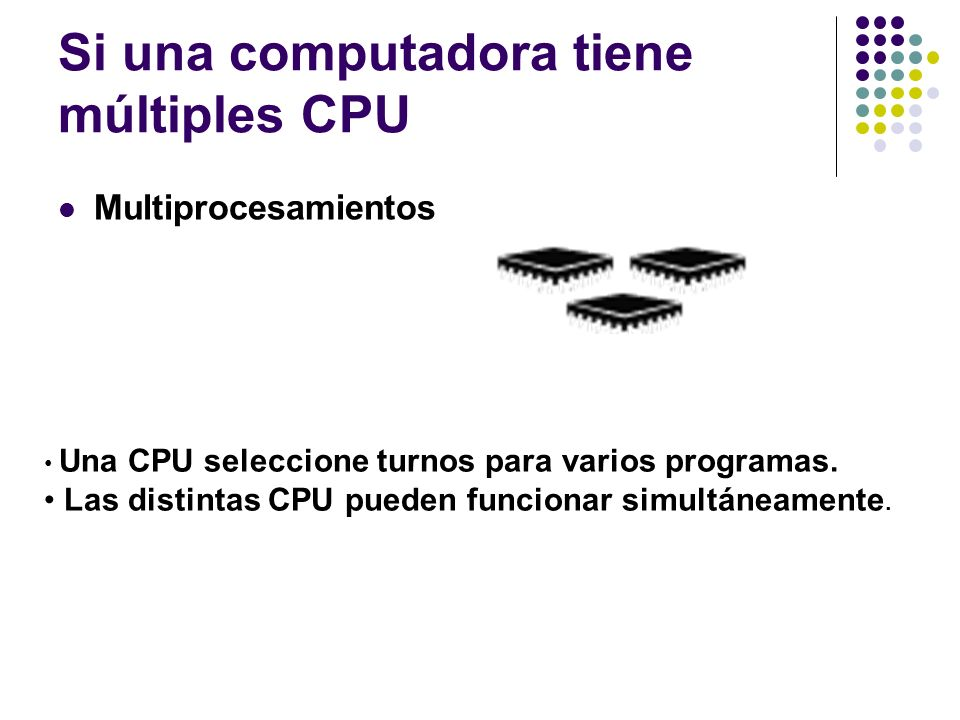 Si una computadora tiene múltiples CPU Multiprocesamientos Una CPU seleccione turnos para varios programas. Las distintas CPU pueden funcionar simultá