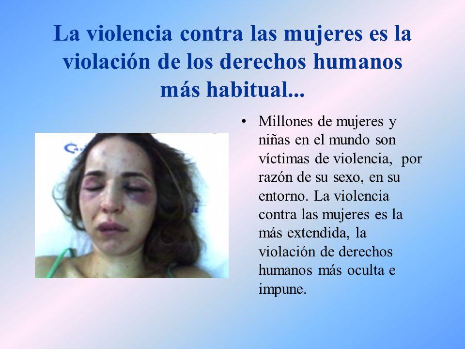 La violencia contra las mujeres es la violación de los derechos humanos más habitual... Millones de mujeres y niñas en el mundo son víctimas de violen