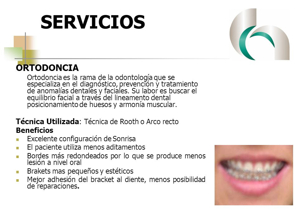 SERVICIOS ORTODONCIA Ortodoncia es la rama de la odontología que se especializa en el diagnóstico, prevención y tratamiento de anomalías dentales y fa