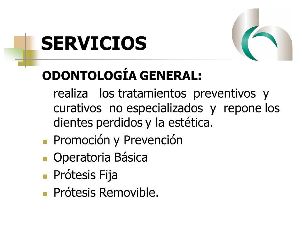SERVICIOS ODONTOLOGÍA GENERAL: realiza los tratamientos preventivos y curativos no especializados y repone los dientes perdidos y la estética. Promoci