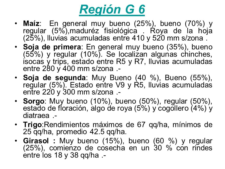 Región G 6 Maíz: En general muy bueno (25%), bueno (70%) y regular (5%),maduréz fisiológica. Roya de la hoja (25%), lluvias acumuladas entre 410 y 520