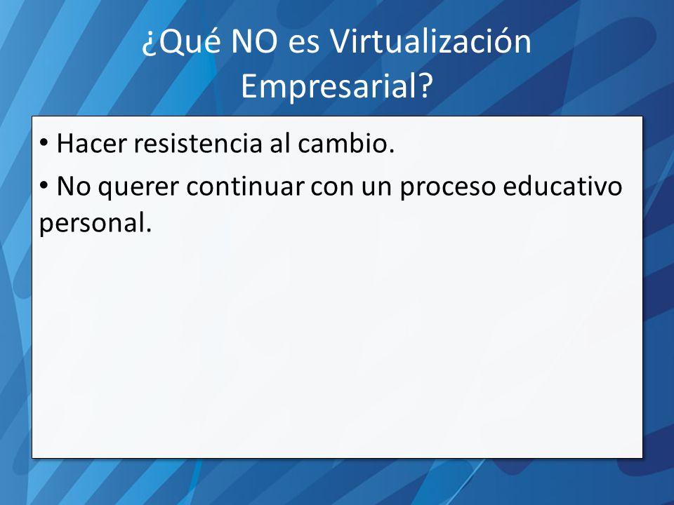 ¿Qué NO es Virtualización Empresarial. Hacer resistencia al cambio.