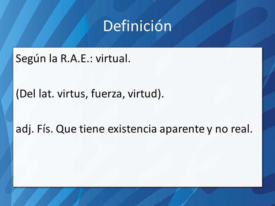 Definición Según la R.A.E.: virtual. (Del lat. virtus, fuerza, virtud).