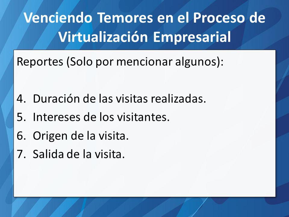 Venciendo Temores en el Proceso de Virtualización Empresarial Reportes (Solo por mencionar algunos): 4.Duración de las visitas realizadas.