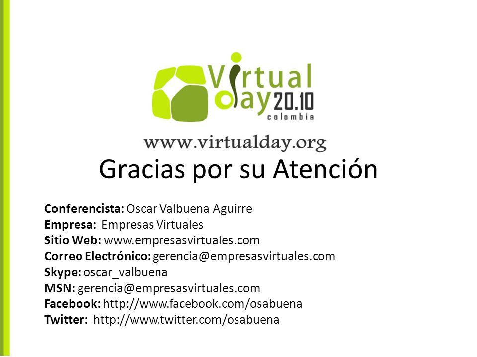 Gracias por su Atención Conferencista: Oscar Valbuena Aguirre Empresa: Empresas Virtuales Sitio Web: www.empresasvirtuales.com Correo Electrónico: gerencia@empresasvirtuales.com Skype: oscar_valbuena MSN: gerencia@empresasvirtuales.com Facebook: http://www.facebook.com/osabuena Twitter: http://www.twitter.com/osabuena