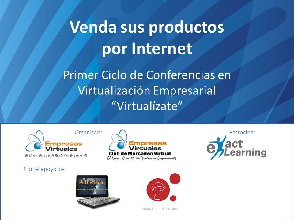 Venda sus productos por Internet Primer Ciclo de Conferencias en Virtualización Empresarial Virtualízate Organizan:Patrocina: Con el apoyo de: