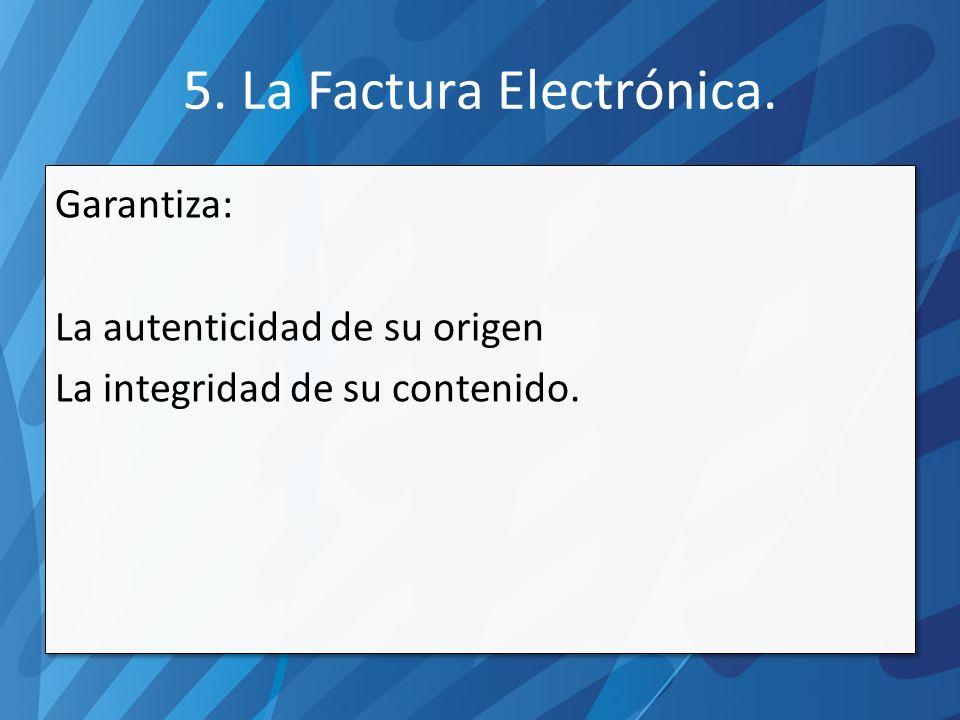 5. La Factura Electrónica. Garantiza: La autenticidad de su origen La integridad de su contenido.