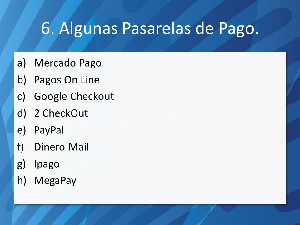 a)Mercado Pago b)Pagos On Line c)Google Checkout d)2 CheckOut e)PayPal f)Dinero Mail g)Ipago h)MegaPay