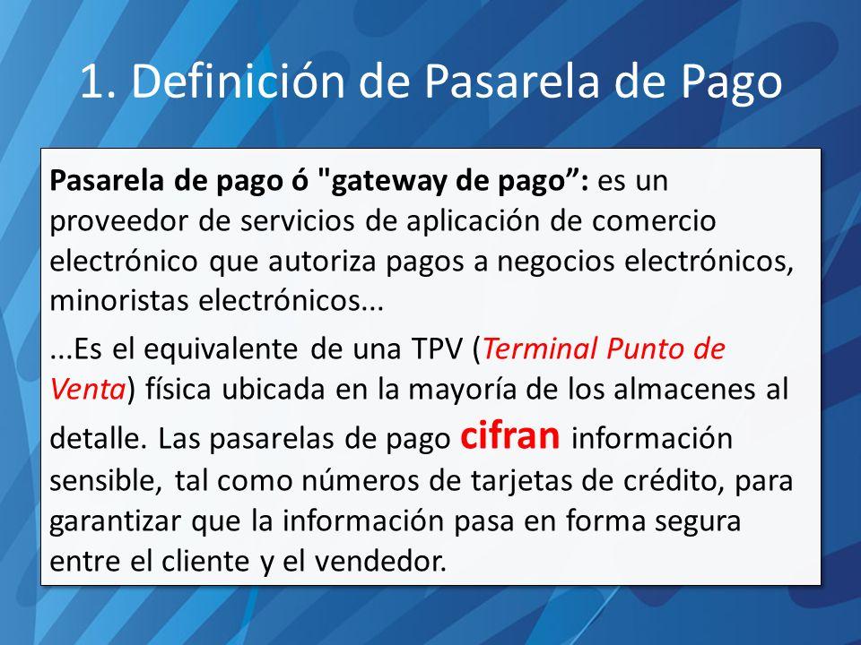 Pasarela de pago ó gateway de pago: es un proveedor de servicios de aplicación de comercio electrónico que autoriza pagos a negocios electrónicos, minoristas electrónicos......Es el equivalente de una TPV (Terminal Punto de Venta) física ubicada en la mayoría de los almacenes al detalle.