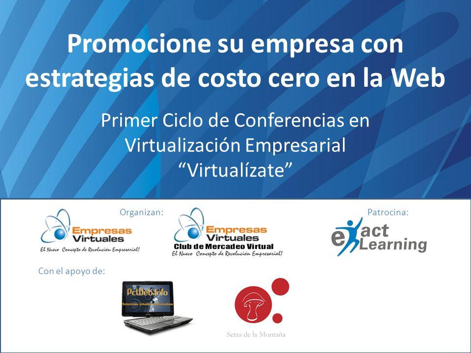 Promocione su empresa con estrategias de costo cero en la Web Primer Ciclo de Conferencias en Virtualización Empresarial Virtualízate Organizan:Patrocina: Con el apoyo de: