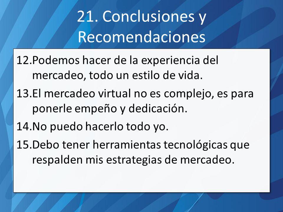 21. Conclusiones y Recomendaciones 12.Podemos hacer de la experiencia del mercadeo, todo un estilo de vida. 13.El mercadeo virtual no es complejo, es
