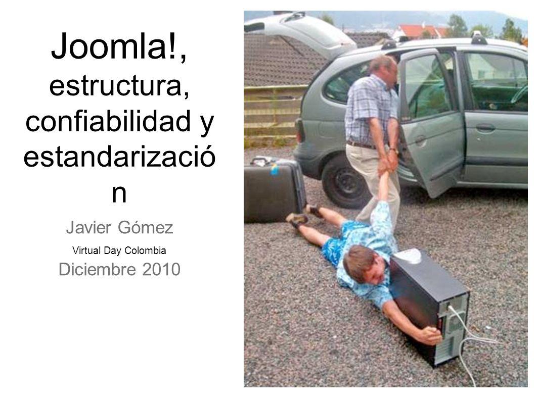 Joomla!, estructura, confiabilidad y estandarizació n Javier Gómez Virtual Day Colombia Diciembre 2010