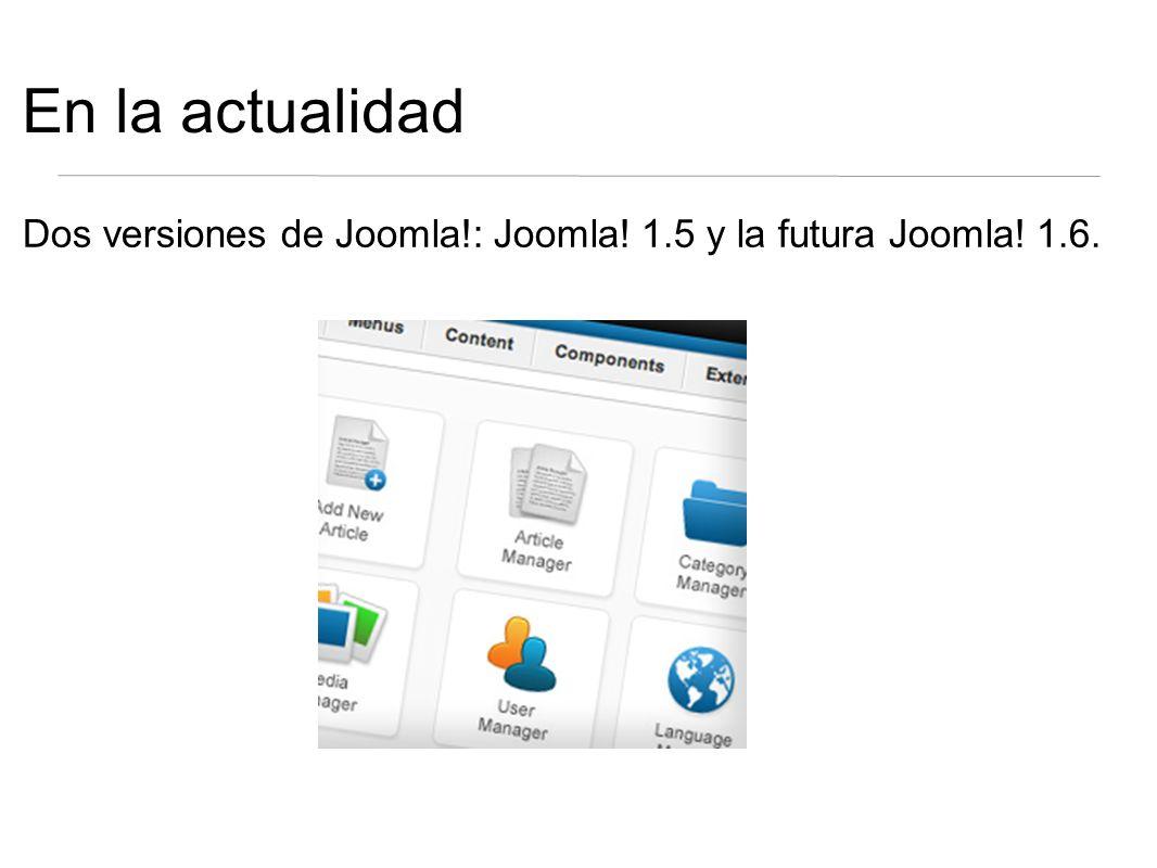 En la actualidad Dos versiones de Joomla!: Joomla! 1.5 y la futura Joomla! 1.6.