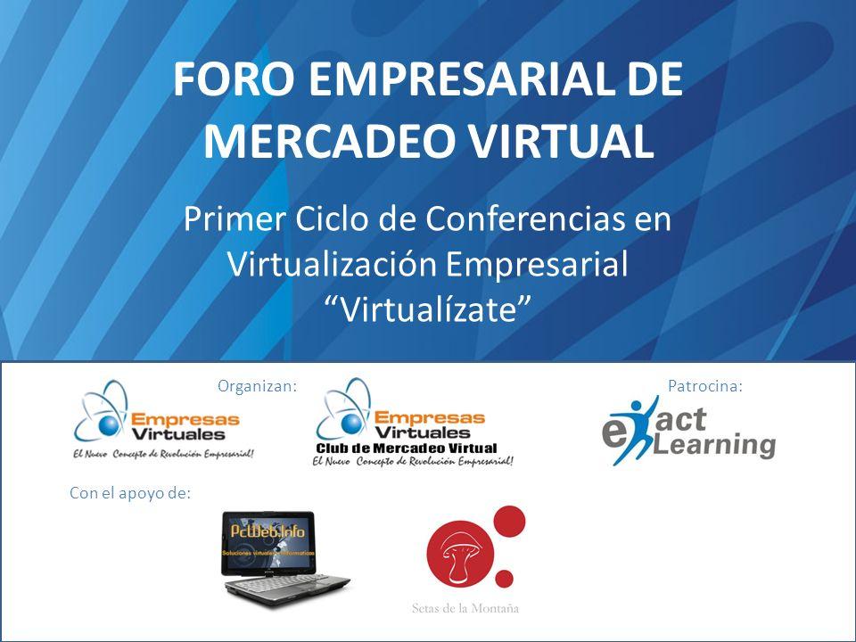 FORO EMPRESARIAL DE MERCADEO VIRTUAL Primer Ciclo de Conferencias en Virtualización Empresarial Virtualízate Organizan:Patrocina: Con el apoyo de: