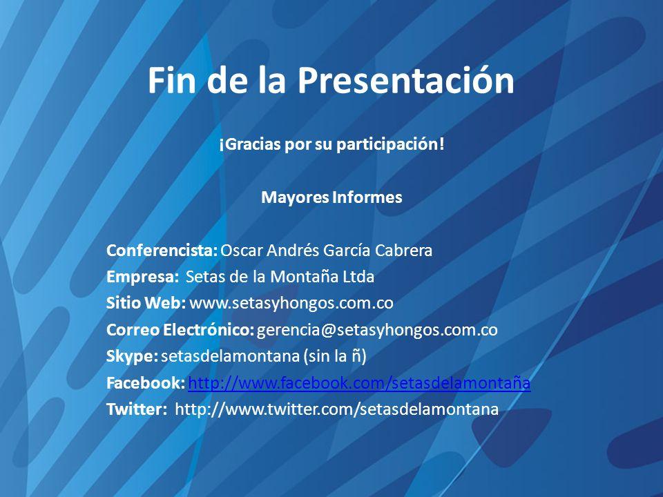 Fin de la Presentación ¡Gracias por su participación! Mayores Informes Conferencista: Oscar Andrés García Cabrera Empresa: Setas de la Montaña Ltda Si