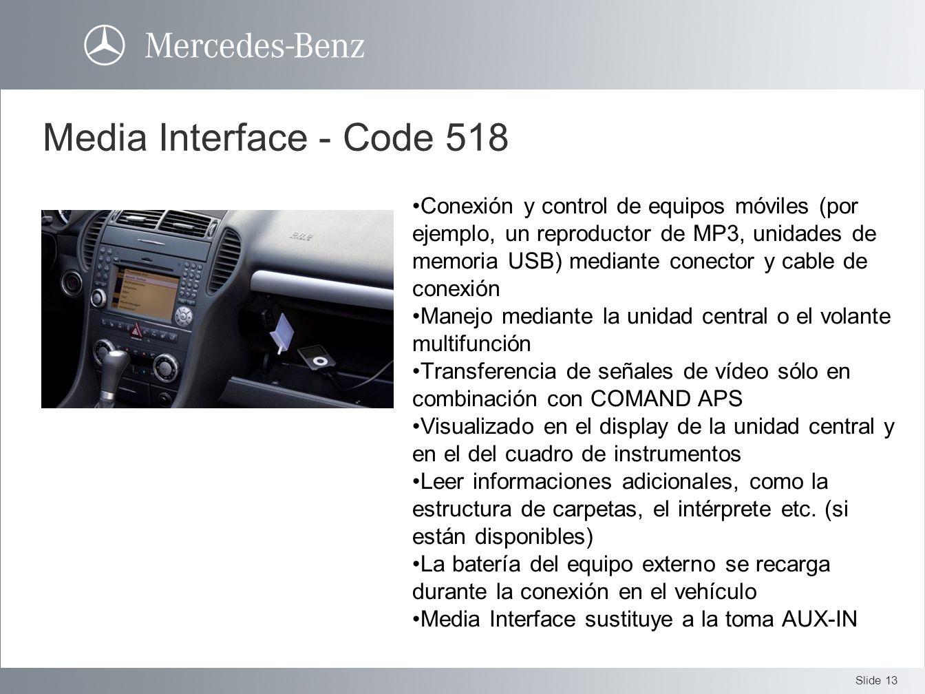 Slide 13 Media Interface - Code 518 Conexión y control de equipos móviles (por ejemplo, un reproductor de MP3, unidades de memoria USB) mediante conec