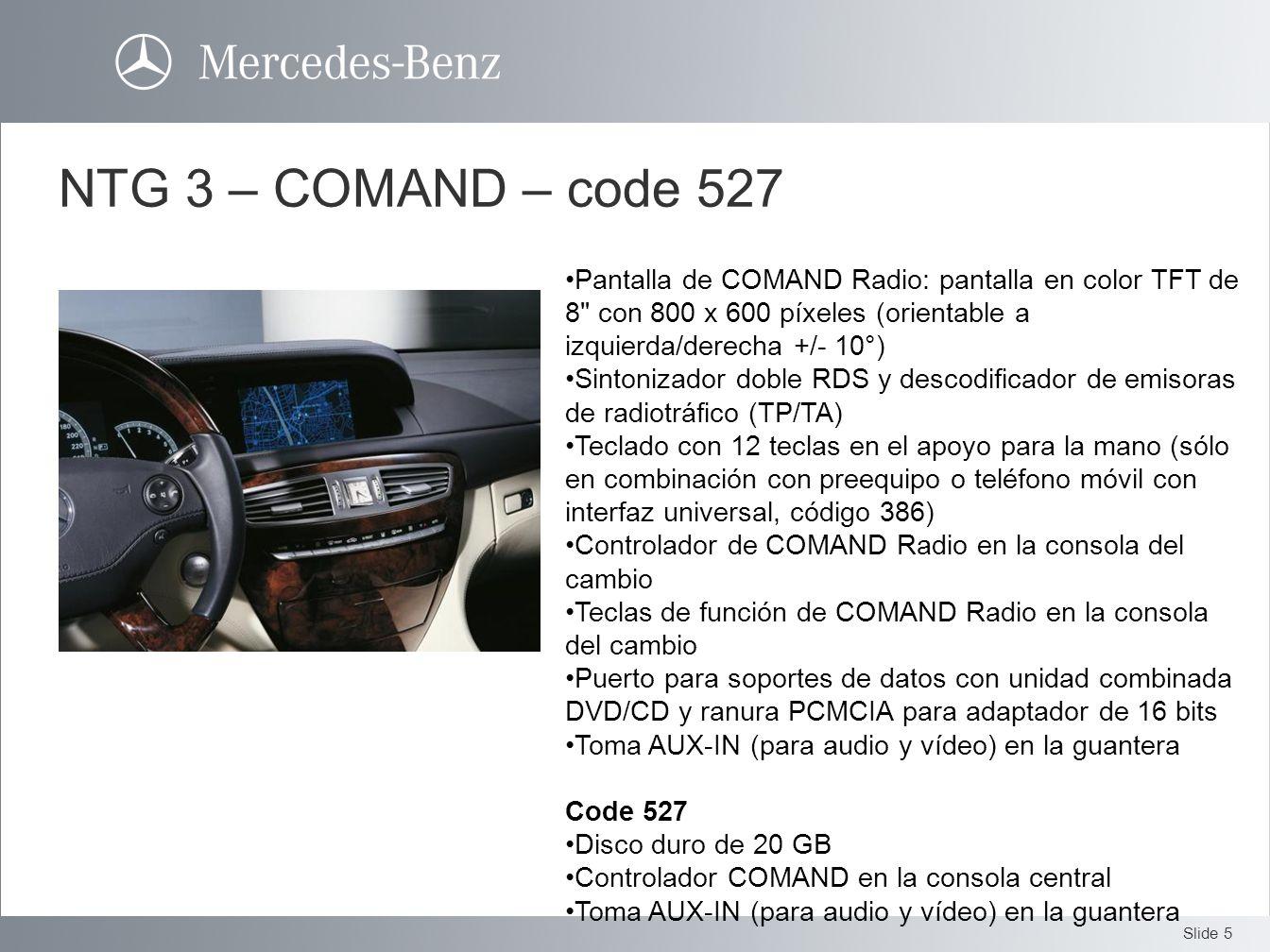 Slide 5 NTG 3 – COMAND – code 527 Pantalla de COMAND Radio: pantalla en color TFT de 8