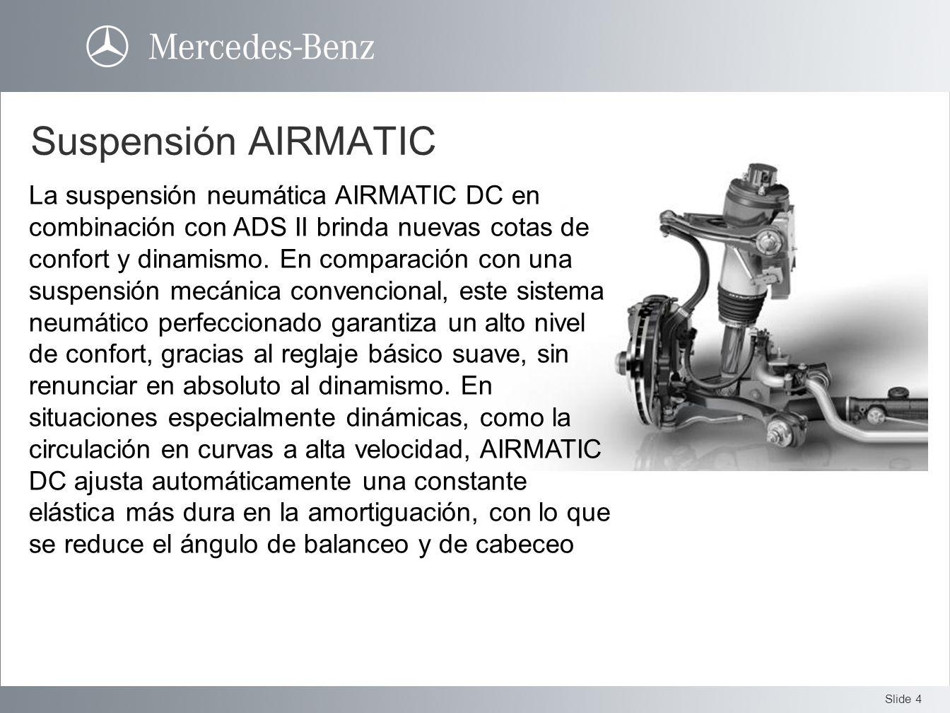 Slide 4 Suspensión AIRMATIC La suspensión neumática AIRMATIC DC en combinación con ADS II brinda nuevas cotas de confort y dinamismo. En comparación c