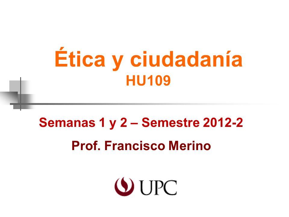 Ética y ciudadanía HU109 Semanas 1 y 2 – Semestre 2012-2 Prof. Francisco Merino