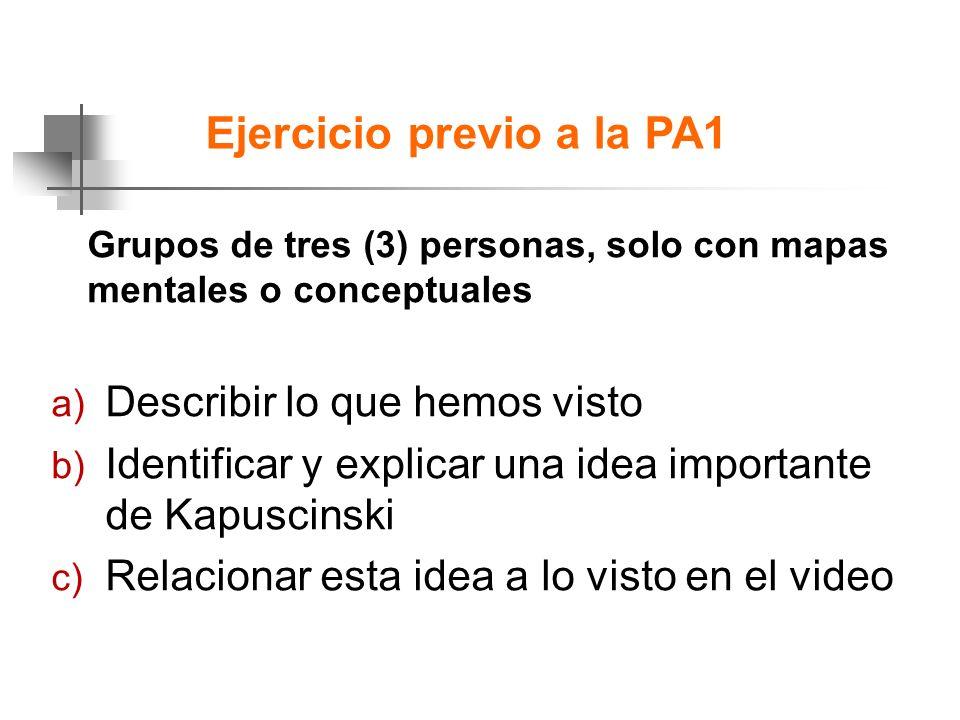 Ejercicio previo a la PA1 Grupos de tres (3) personas, solo con mapas mentales o conceptuales a) Describir lo que hemos visto b) Identificar y explicar una idea importante de Kapuscinski c) Relacionar esta idea a lo visto en el video