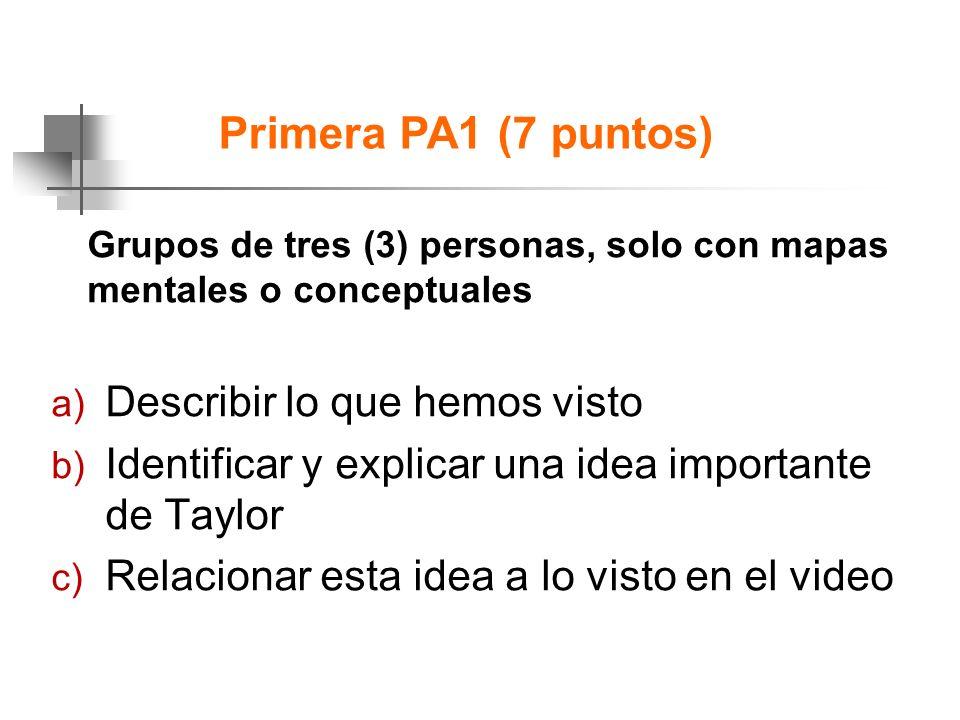 Primera PA1 (7 puntos) Grupos de tres (3) personas, solo con mapas mentales o conceptuales a) Describir lo que hemos visto b) Identificar y explicar una idea importante de Taylor c) Relacionar esta idea a lo visto en el video