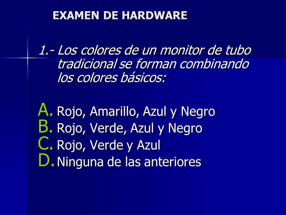 EXAMEN DE HARDWARE 1.- Los colores de un monitor de tubo tradicional se forman combinando los colores básicos: A.