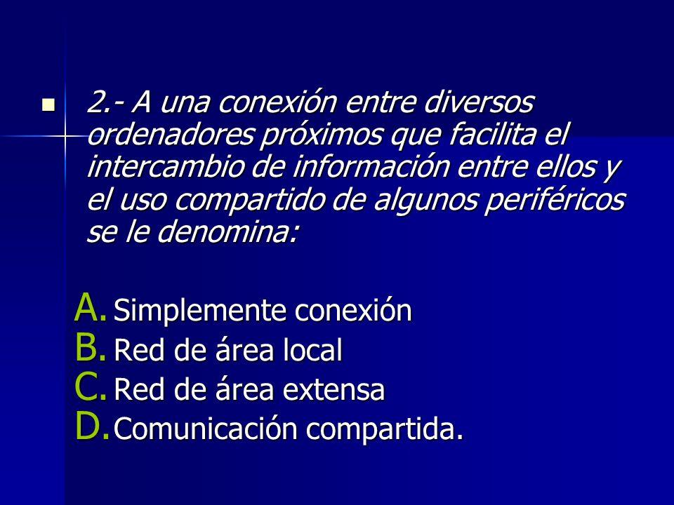 2.- A una conexión entre diversos ordenadores próximos que facilita el intercambio de información entre ellos y el uso compartido de algunos periféricos se le denomina: 2.- A una conexión entre diversos ordenadores próximos que facilita el intercambio de información entre ellos y el uso compartido de algunos periféricos se le denomina: A.
