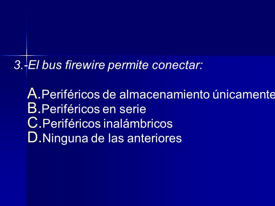 3.-El bus firewire permite conectar: A.Periféricos de almacenamiento únicamente B.