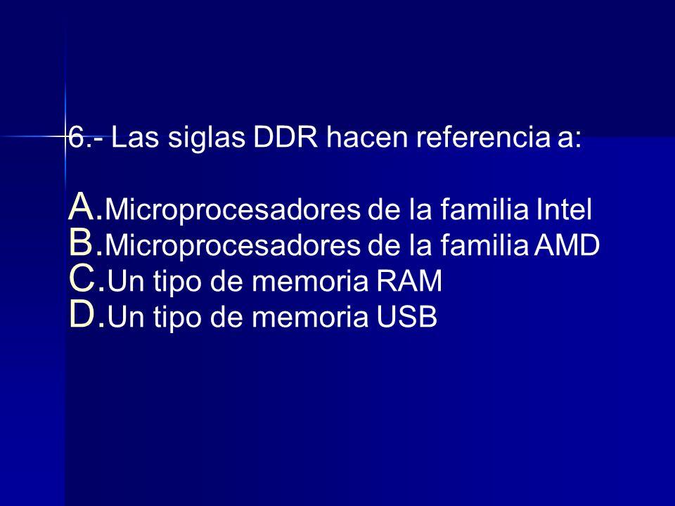 6.- Las siglas DDR hacen referencia a: A.Microprocesadores de la familia Intel B.