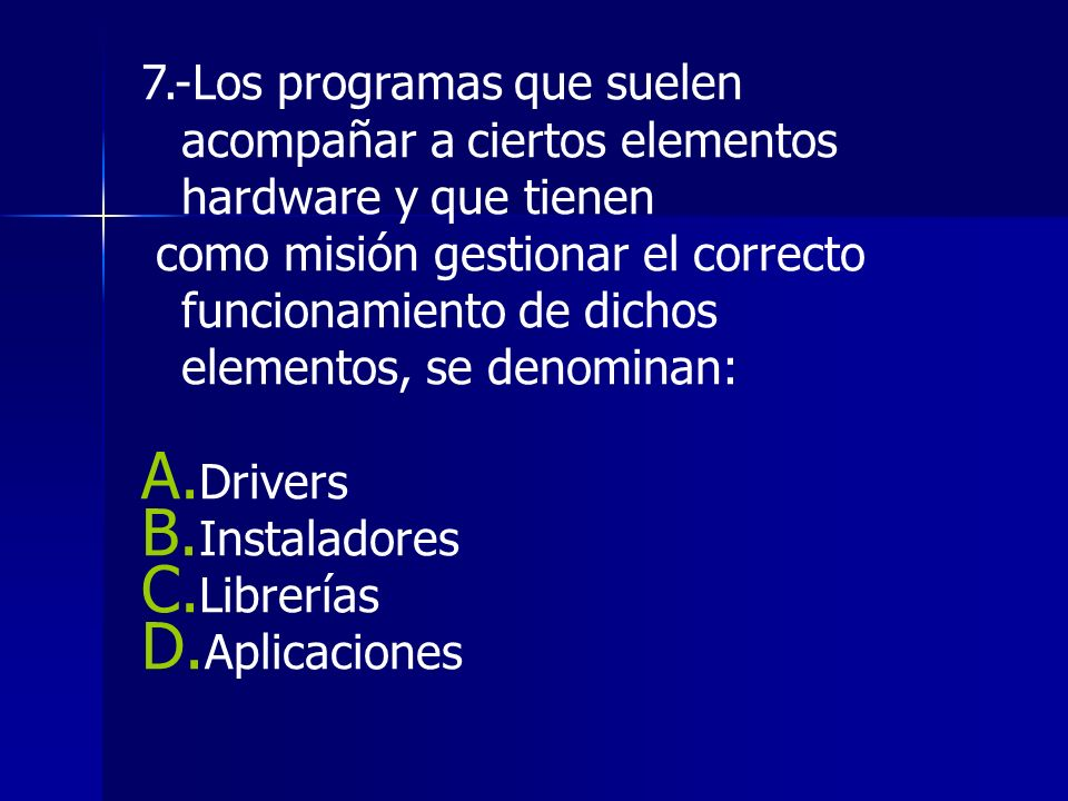 7.-Los programas que suelen acompañar a ciertos elementos hardware y que tienen como misión gestionar el correcto funcionamiento de dichos elementos, se denominan: A.