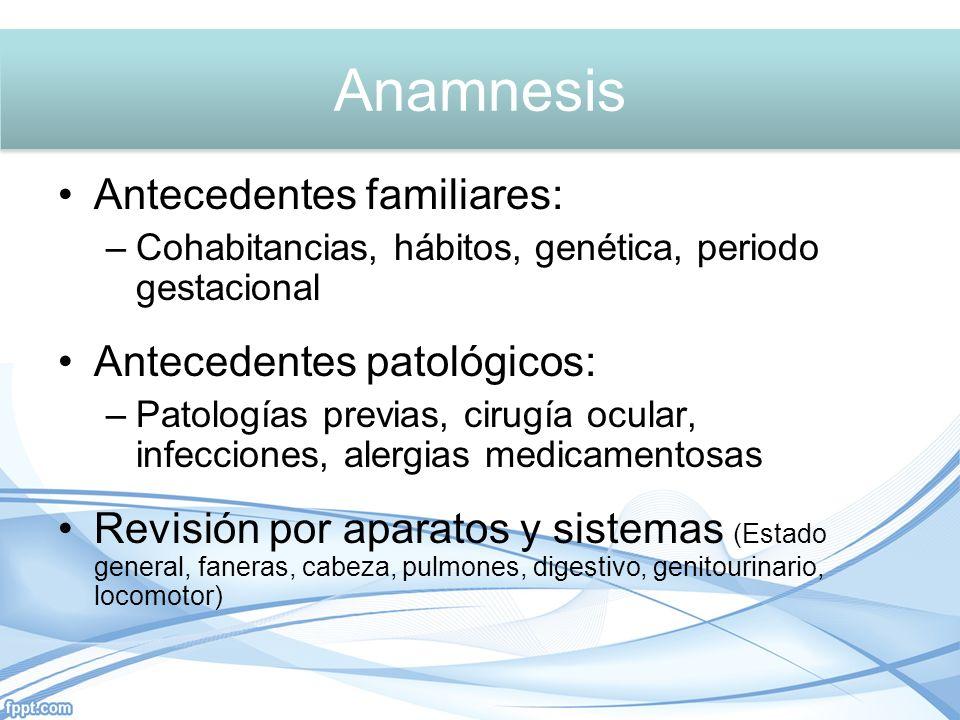 Antecedentes familiares: –Cohabitancias, hábitos, genética, periodo gestacional Antecedentes patológicos: –Patologías previas, cirugía ocular, infecci