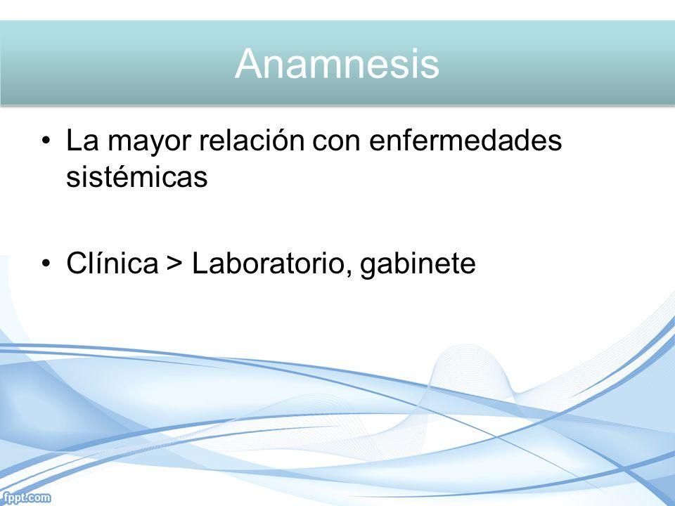 Anamnesis La mayor relación con enfermedades sistémicas Clínica > Laboratorio, gabinete