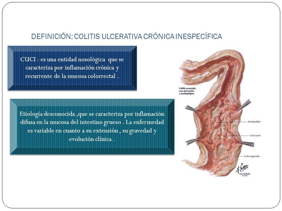 DEFINICIÓN; COLITIS ULCERATIVA CRÓNICA INESPECÍFICA CUCI : es una entidad nosológica que se caracteriza por inflamación crónica y recurrente de la muc