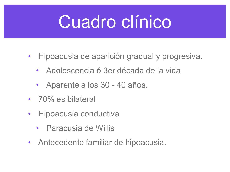 Cuadro clínico Hipoacusia de aparición gradual y progresiva. Adolescencia ó 3er década de la vida Aparente a los 30 - 40 años. 70% es bilateral Hipoac