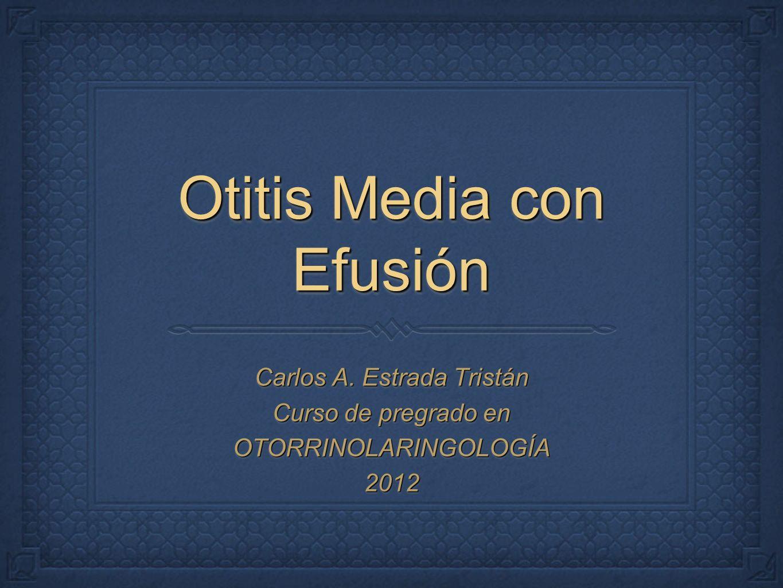 Otitis Media con Efusión Carlos A. Estrada Tristán Curso de pregrado en OTORRINOLARINGOLOGÍA2012 Carlos A. Estrada Tristán Curso de pregrado en OTORRI