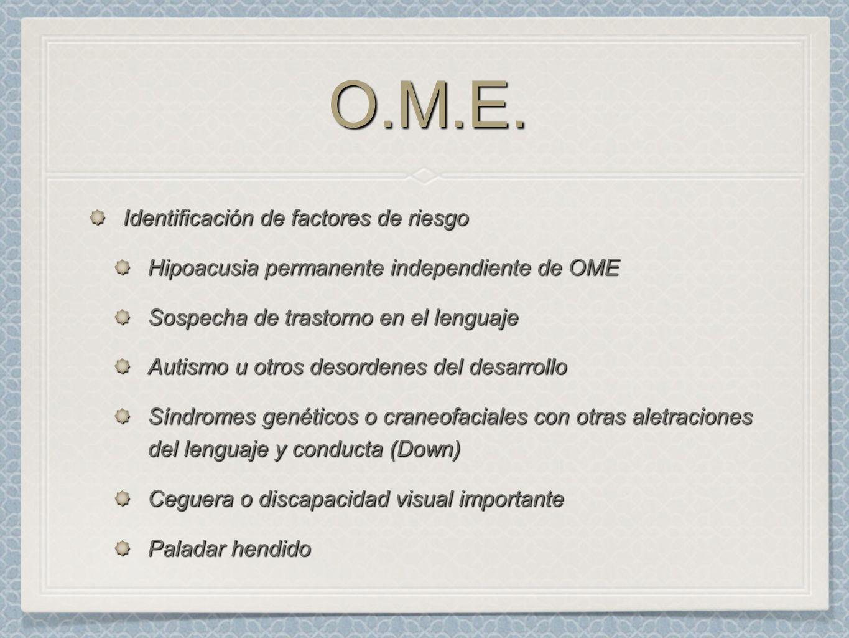O.M.E.O.M.E. Identificación de factores de riesgo Hipoacusia permanente independiente de OME Sospecha de trastorno en el lenguaje Autismo u otros deso
