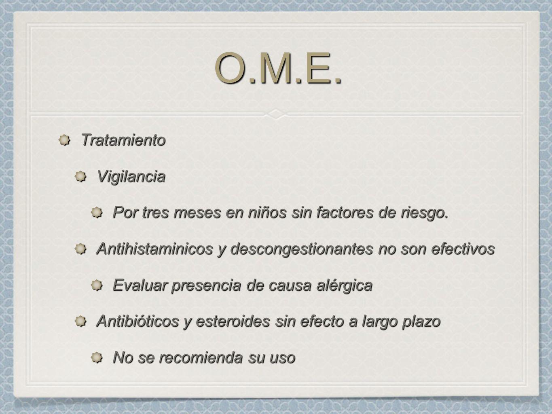 O.M.E.O.M.E. TratamientoVigilancia Por tres meses en niños sin factores de riesgo. Antihistaminicos y descongestionantes no son efectivos Evaluar pres